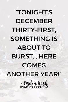 """Tonight's December thirty-first, Something is about to burst... Here comes another year!"" ― Ogden Nash. Looking for the best new year wishes for friends and family? Click here for 44 new year quotes for friends and family like this one, perfect for cards and gifts. Find the perfect new year greeting for him or her. #NewYears #NewYearQuotes #HappyNewYear #NewYearsEve #NewYearWishes #NewYear2021"