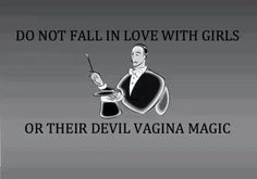 Do not fall in love with girls or their devil vagina magic