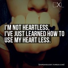 I'm not heartless, I've just learned how to use my heart less