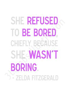 She refused to be bored, chiefly because she wasn't boring.  ~Zelda Fitzgerald