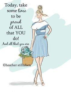 Today, take some time to be proud of all that you do! And all that you are. -Heather Stillufsen