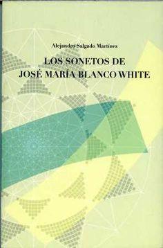 Los sonetos de José María Blanco White / Alejandro Salgado Martínez - Sevilla : Diputación de Sevilla, 2013