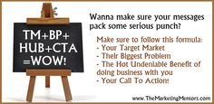 Wanna make sure your messages pack some serious punch? Make sure to follow this formula TM+BP+HUB+CTA=WOW!  www.themarketingmentors.com