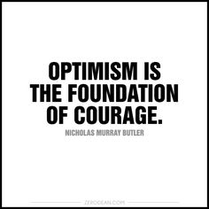 'Optimism is the foundation of courage.'