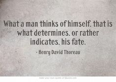 What a man thinks of himself, that is what determines, or rather indicates, his fate.