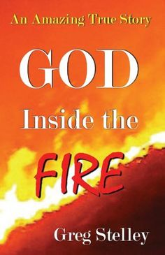 GOD INSIDE THE FIRE: An Amazing True Story by Greg Stelley. $10.30. Publisher: CreateSpace (June 25, 2012). Author: Greg Stelley. 234 pages