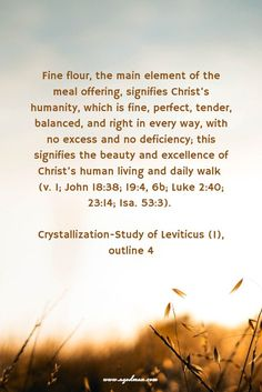 Fine flour, the main element of the meal offering, signifies Christ's humanity, which is fine, perfect, tender, balanced, and right in every way, with no excess and no deficiency; this signifies the beauty and excellence of Christ's human living and daily walk (v. 1; John 18:38; 19:4, 6b; Luke 2:40; 23:14; Isa. 53:3). Crystallization-Study of Leviticus (1), outline 4