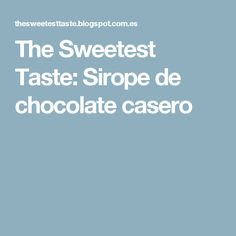 The Sweetest Taste: Sirope de chocolate casero