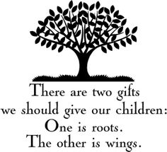 There are two gifts we should give our children:  One is roots.  The other is wings.
