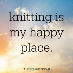 Knitting is my happy place, what about you? :)