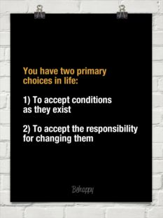 You have two primary choices in life:  1) To accept conditions as they exist  2) To accept the responsibility for changing them