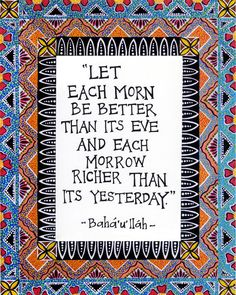 "Baha'i Quote - Illuminated Baha'i Quote- ""Let each more be better than its eve and each morrow richer than its yesterday"""