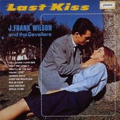 """Last Kiss by J. Frank Wilson & the Cavaliers  """"We were out on a date in my daddy's car we hadn't driven very far."""" Still love this song today."""