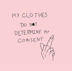 """my clothes do not determine my consent"" feminist quotes, consent quotes"