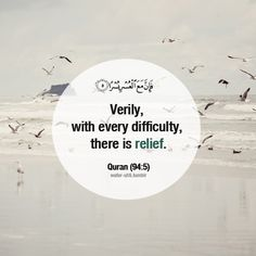 Verily, with every difficulty there is relief.