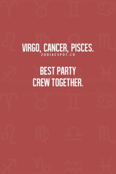 Virgo, Cancer Zodiac Sign ♋, Pisces ~ Best party crew together.