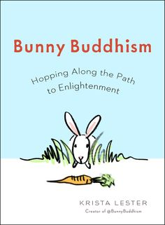 BUNNY BUDDHISM by Krista Lester -- The cuteness of bunnies meets the wisdom of Buddhism in this irresistible, inspirational guide, based on a popular Twitter feed of the same name.