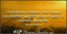 """""""Christmas makes me happy no matter what time of year it comes around."""""""