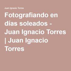 Fotografiando en días soleados - Juan Ignacio Torres | Juan Ignacio Torres