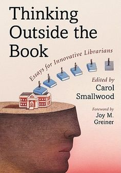 Thinking Outside the Book: Essays for Innovative Librarians, Edited by Carol Smallwood. An excellent resource for public, academic, and school librarians! The essays contained within cover everything from dynamic presentations to blogging, how to increase teen participation to senior outreach. There are also practical essays about time management techniques for library staff, how to write professional reviews, and how to get articles published.