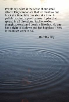 """...No one has a right to sit down and feel helpless. There is too much work to do."" (Dorothy Day)"