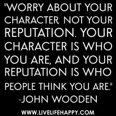 """""""Worry about your character, not your reputation. Your character is who you are, and your reputation is who people think you are."""" -John Wooden"""