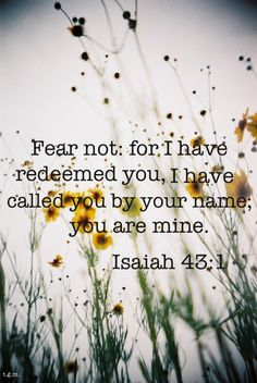 Bible Verses About Faith: Fear not for i have redeemed you i have called you by your name you are mine Bible Verses Quotes, Bible Scriptures, Christian Life, Christian Quotes, Christian Living, Beautiful Words, Adonai Elohim, Isaiah 43, 2 Corinthians