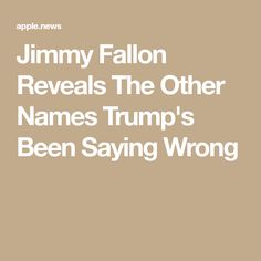 Jimmy Fallon Reveals The Other Names Trump's Been Saying Wrong Tonight Show, Jimmy Fallon, Apple News, Names, Sayings, Lyrics, Quotations, Idioms, Quote