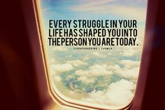 Every struggle in your life has shaped you into the person you are today.