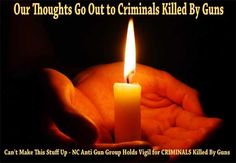 Can't Make This Stuff Up - NC Anti Gun Group Holds Vigil for CRIMINALS Killed By Guns