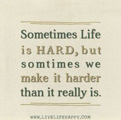 Sometimes life is hard, but sometimes we make it harder than it really is.