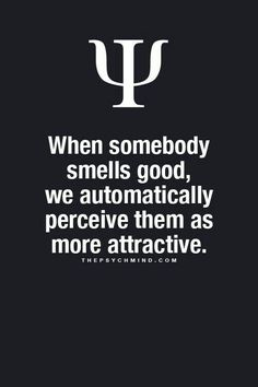 when somebody smells good, we automatically perceive them as more attractive.