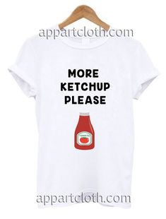More ketchup please Funny Shirts