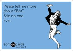Please tell me more about SBAC. Said no one. Ever.