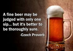 A fine beer may be judged with only one sip, but its better to be thoroughly sure.
