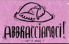 Abbracciamoci! (Let's hug!) Aww... everyone needs to learn this one...