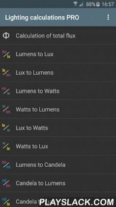 Lighting Calculations  Android App - playslack.com ,  Lighting calculations:Calculation of total flux [PRO]Lumens to LuxLux to LumensLumens to WattsWatts to LumensLux to WattsWatts to LuxLumens to CandelaCandela to LumensCandela to LuxLux to CandelaLux / Foot-Candle [PRO]Compare powerLuminance converter [PRO]Illuminance converter [PRO]Type of lamps [PRO]Lamp fittings [PRO]Bulb shapesTable luminous efficacy [PRO]Color temperatureVisible spectrumFluorescent tubes [PRO]Color codes of…