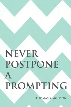 "Thomas S. Monson quote- ""Never postpone a prompting."""