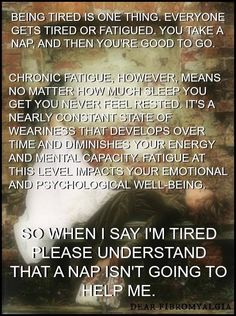 Fatigue means ALWAYS being exhausted. No amount of sleep, naps, coffee, energy drinks, or pills make it better. It never ends.