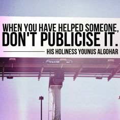 The Official MFI® Blog Quote of the Day: 'When you have helped someone, don't publicise it.' - His Holiness Younus AlGohar