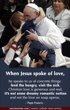 """""""When Jesus spoke of love, he speaks to us of concrete things: feed the hungry, visit the sick. Christian love is generous and real, it's not some dreamy romantic notion and not the love on soap operas."""" - Pope Francis http://www.popequotes.org/"""