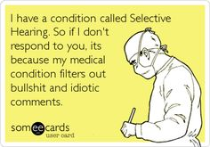 I have a condition called Selective Hearing. So if I don't respond to you, its because my medical condition filters out BS and idiotic comments.