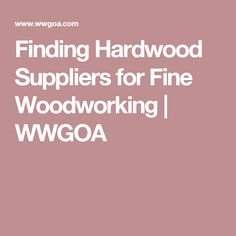 Finding Hardwood Suppliers for Fine Woodworking | WWGOA