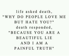 "life asked death  ""why do people love me but hate you?""   death responded.  ""because you are a beautiful lie an I am a painful truth"""