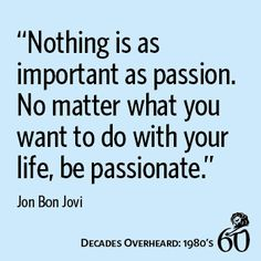 """Nothing is as important as passion. No matter what you want to do with your life, be passionate."""