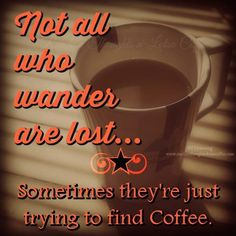 ....If you ever see me wandering, without coffee in my hand, I'm searching for it...