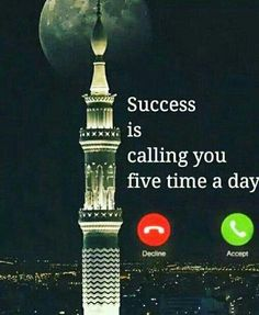 """Success is calling you five times a day."""