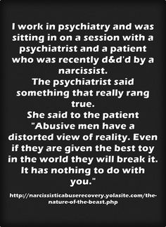 I work in psychiatry and was sitting in on a session with a psychiatrist and a patient who was recently d&d'd by a narcissist. The psychiatrist said something that really rang true. She said to the patient