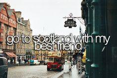 Go to Scotland with my best friend.