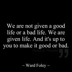 We are not given a good life or a bad life. We are given life. And it's up to you to make it good or bad. http://www.pinterest.com/source/facebook.com/